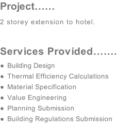 Project…… 2 storey extension to hotel.  Services Provided……. Building Design  Thermal Efficiency Calculations   Material Specification Value Engineering  Planning Submission Building Regulations Submission