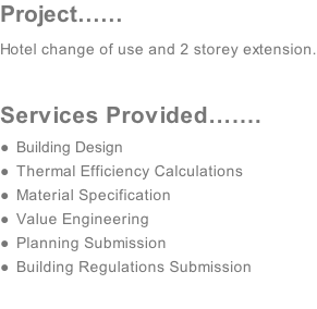 Project…… Hotel change of use and 2 storey extension.  Services Provided……. Building Design  Thermal Efficiency Calculations   Material Specification Value Engineering  Planning Submission Building Regulations Submission