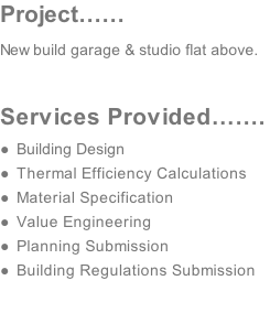 Project…… New build garage & studio flat above.  Services Provided…….  Building Design  Thermal Efficiency Calculations   Material Specification Value Engineering  Planning Submission Building Regulations Submission